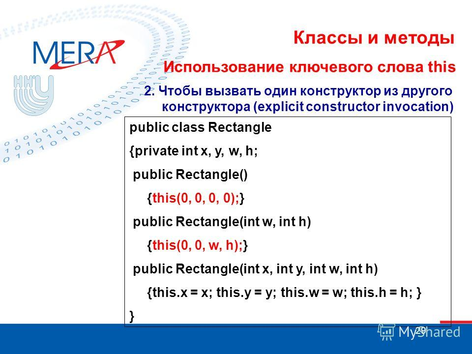 29 Классы и методы Использование ключевого слова this 2. Чтобы вызвать один конструктор из другого конструктора (explicit constructor invocation) public class Rectangle {private int x, y, w, h; public Rectangle() {this(0, 0, 0, 0);} public Rectangle(