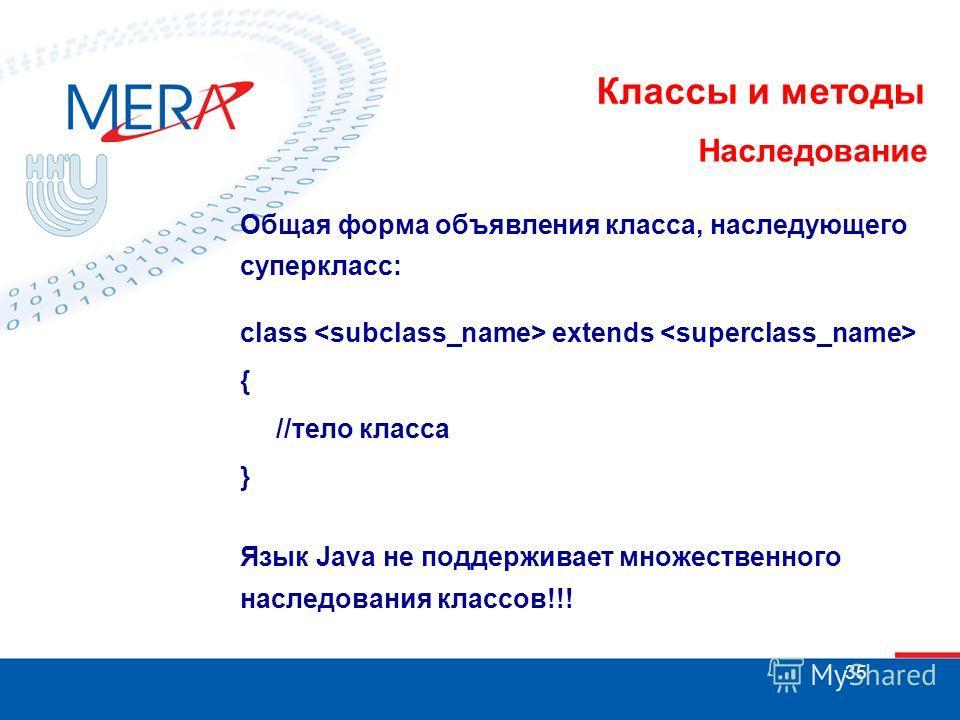 35 Классы и методы Наследование Общая форма объявления класса, наследующего суперкласс: class extends { //тело класса } Язык Java не поддерживает множественного наследования классов!!!