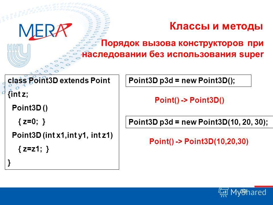 39 Классы и методы Порядок вызова конструкторов при наследовании без использования super class Point3D extends Point {int z; Point3D () { z=0; } Point3D (int x1,int y1, int z1) { z=z1; } } Point3D p3d = new Point3D(); Point() -> Point3D() Point3D p3d