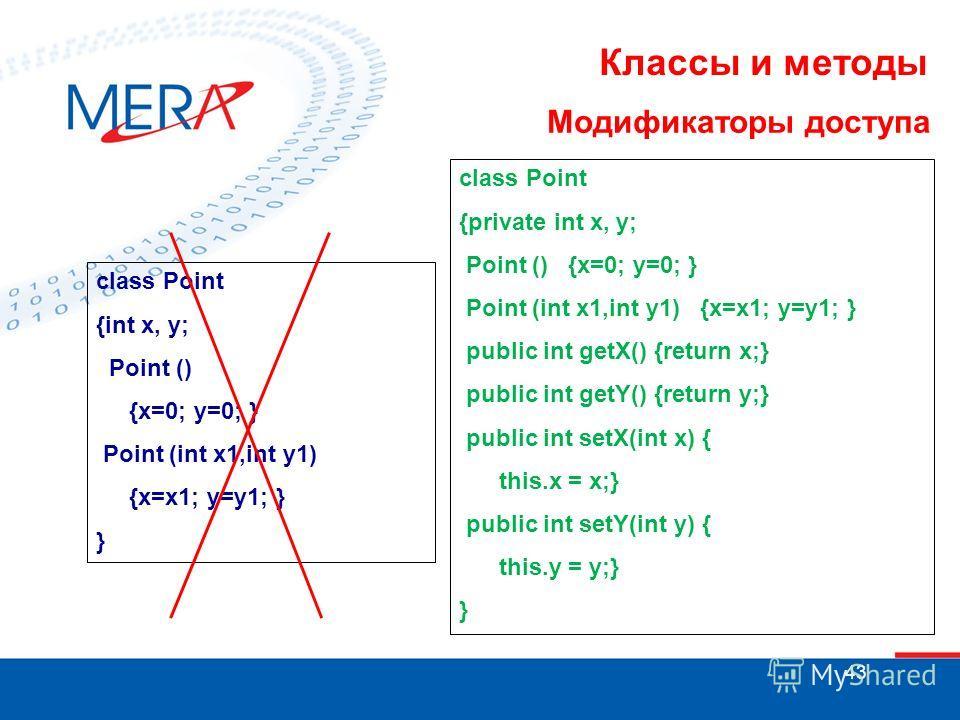 43 Классы и методы Модификаторы доступа class Point {int x, y; Point () {x=0; y=0; } Point (int x1,int y1) {x=x1; y=y1; } } class Point {private int x, y; Point () {x=0; y=0; } Point (int x1,int y1) {x=x1; y=y1; } public int getX() {return x;} public