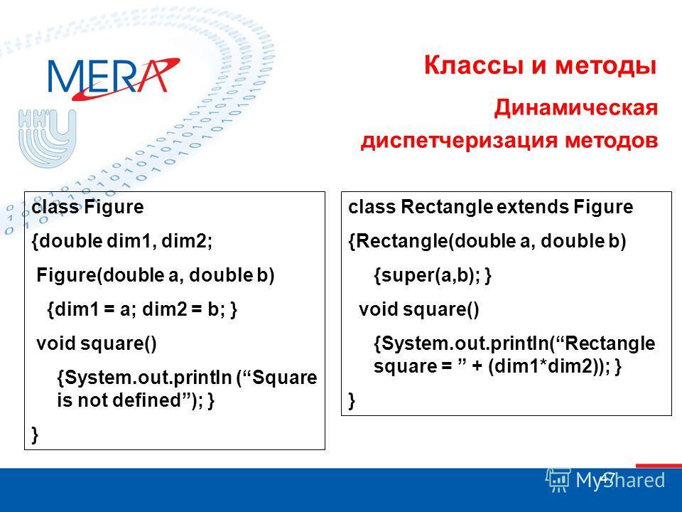 47 Классы и методы Динамическая диспетчеризация методов class Figure {double dim1, dim2; Figure(double a, double b) {dim1 = a; dim2 = b; } void square() {System.out.println (Square is not defined); } } class Rectangle extends Figure {Rectangle(double