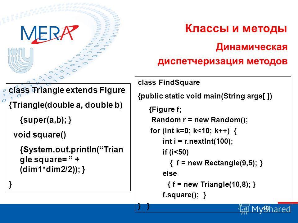 48 Классы и методы Динамическая диспетчеризация методов class Triangle extends Figure {Triangle(double a, double b) {super(a,b);} void square() {System.out.println(Trian gle square= + (dim1*dim2/2)); } } class FindSquare {public static void main(Stri