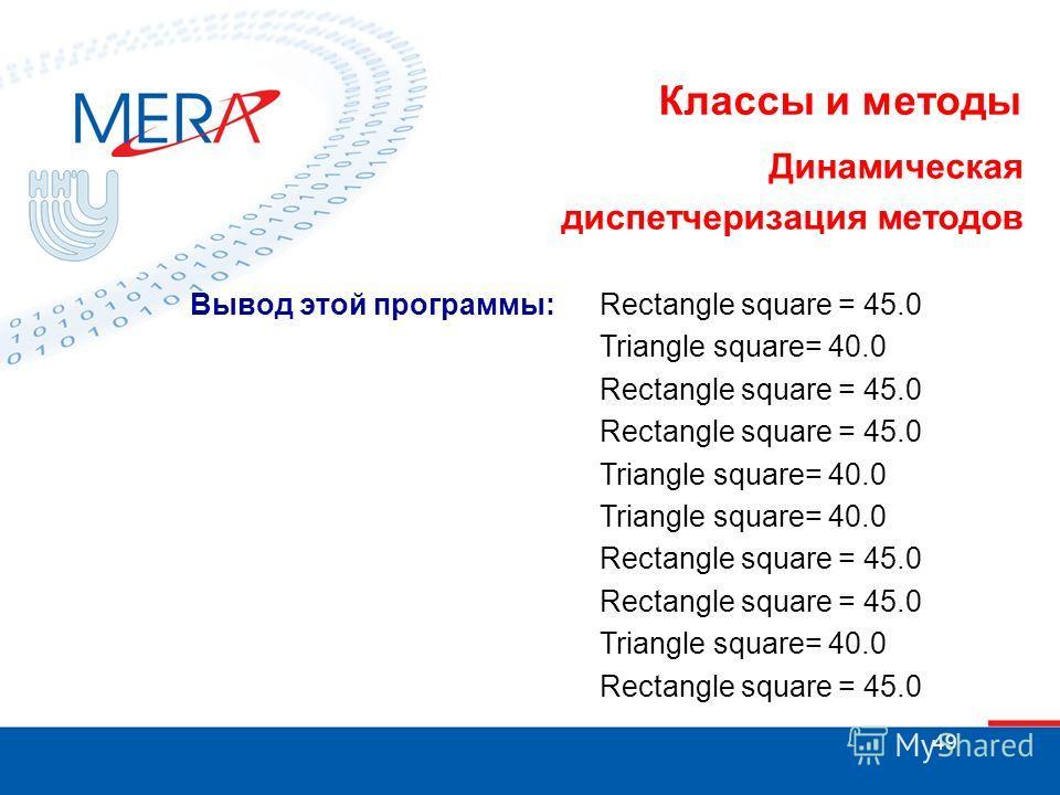49 Классы и методы Динамическая диспетчеризация методов Вывод этой программы:Rectangle square = 45.0 Triangle square= 40.0 Rectangle square = 45.0 Triangle square= 40.0 Rectangle square = 45.0 Triangle square= 40.0 Rectangle square = 45.0
