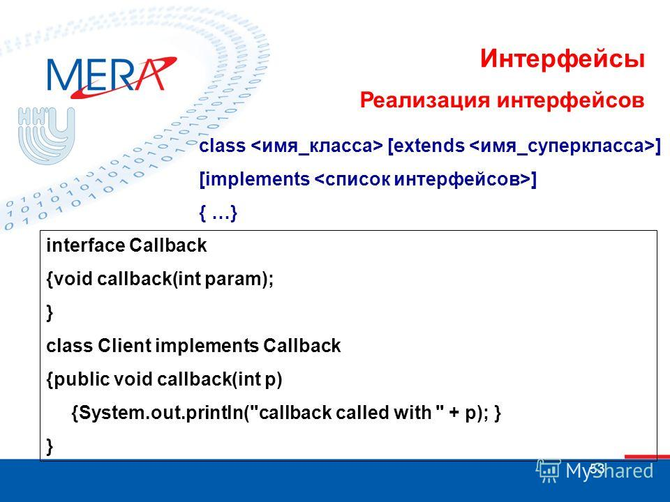 53 Интерфейсы Реализация интерфейсов class [extends ] [implements ] { …} interface Callback {void callback(int param); } class Client implements Callback {public void callback(int p) {System.out.println(callback called with  + p); } }