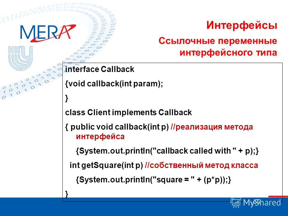 55 Интерфейсы Ссылочные переменные интерфейсного типа interface Callback {void callback(int param); } class Client implements Callback { public void callback(int p) //реализация метода интерфейса {System.out.println(