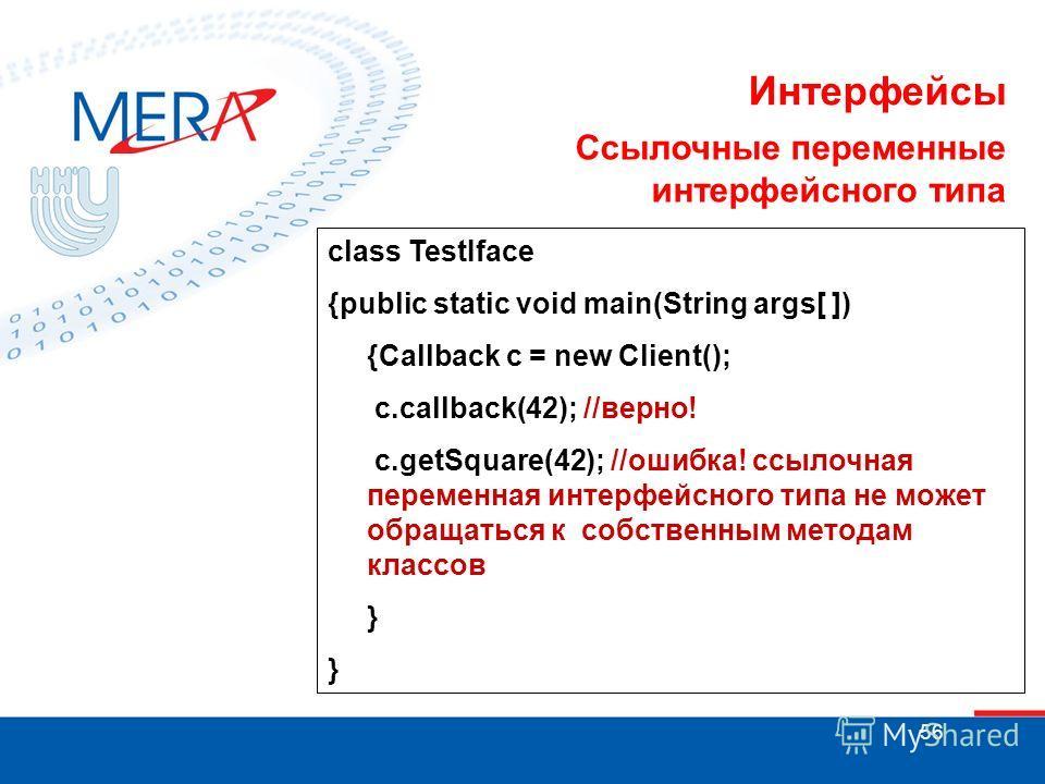 56 Интерфейсы class TestIface {public static void main(String args[ ]) {Callback с = new Client(); c.callback(42); //верно! c.getSquare(42); //ошибка! ссылочная переменная интерфейсного типа не может обращаться к собственным методам классов } Ссылочн