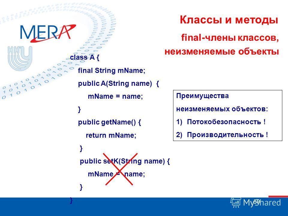 59 Классы и методы final-члены классов, неизменяемые объекты class A { final String mName; public A(String name) { mName = name; } public getName() { return mName; } public setK(String name) { mName = name; } Преимущества неизменяемых объектов: 1)Пот