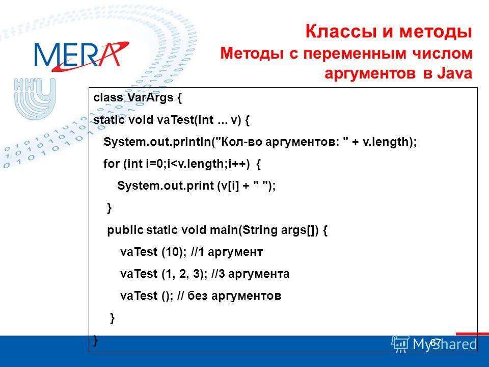 67 Методы с переменным числом аргументов в Java class VarArgs { static void vaTest(int... v) { System.out.println(Кол-во аргументов:  + v.length); for (int i=0;i
