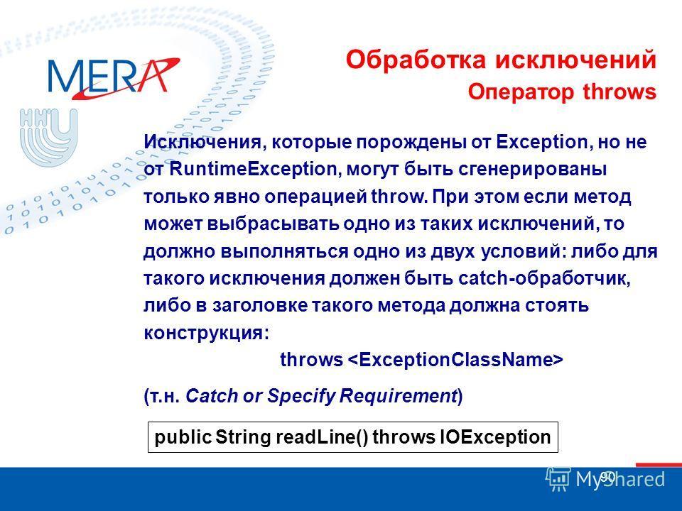 90 Обработка исключений Оператор throws Исключения, которые порождены от Exception, но не от RuntimeException, могут быть сгенерированы только явно операцией throw. При этом если метод может выбрасывать одно из таких исключений, то должно выполняться
