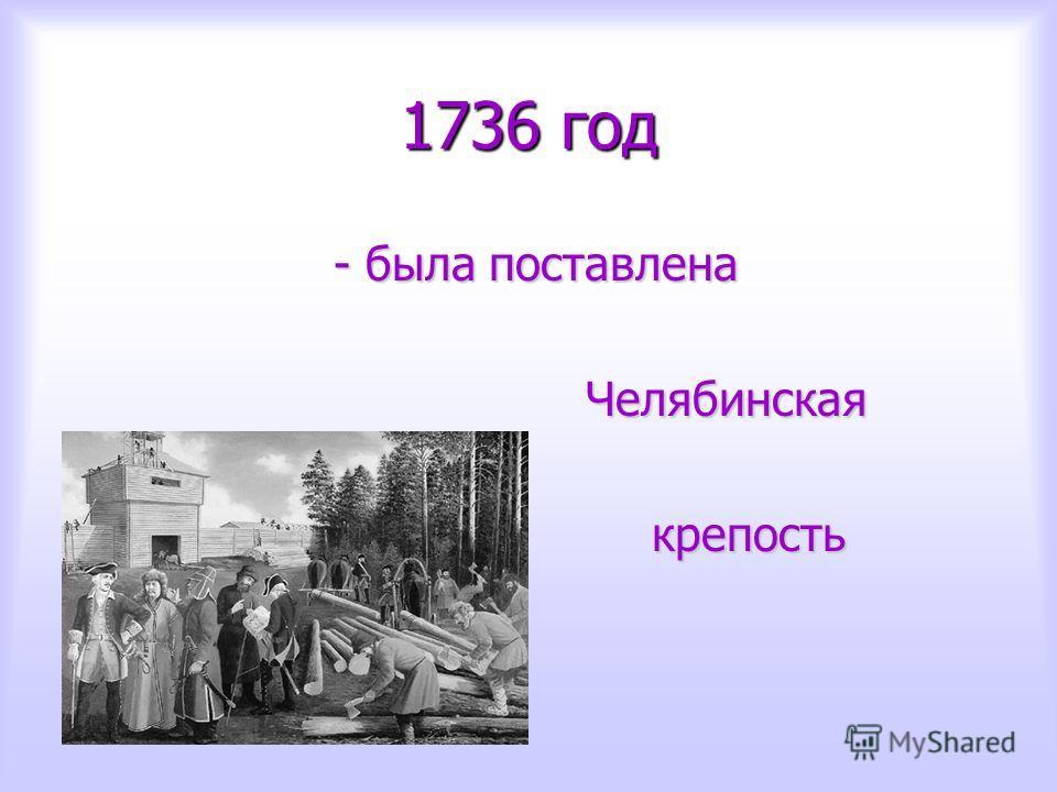 1736 год - была поставлена - была поставлена Челябинская Челябинская крепость крепость