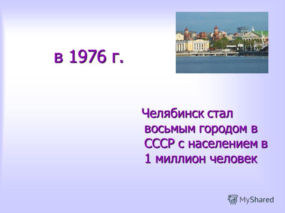в 1976 г. в 1976 г. Челябинск стал восьмым городом в СССР с населением в 1 миллион человек Челябинск стал восьмым городом в СССР с населением в 1 миллион человек