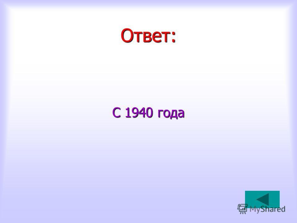 Ответ: С 1940 года