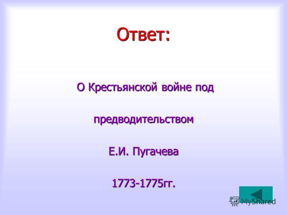 Ответ: О Крестьянской войне под О Крестьянской войне под предводительством Е.И. Пугачева 1773-1775гг.