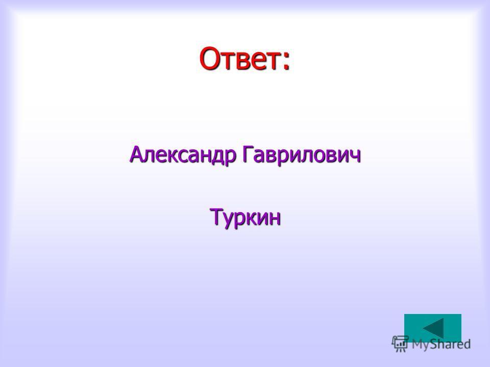Ответ: Александр Гаврилович Туркин