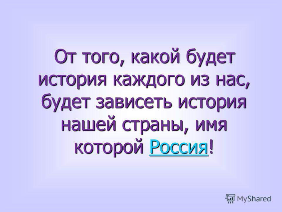 От того, какой будет история каждого из нас, будет зависеть история нашей страны, имя которой Россия! От того, какой будет история каждого из нас, будет зависеть история нашей страны, имя которой Россия!Россия