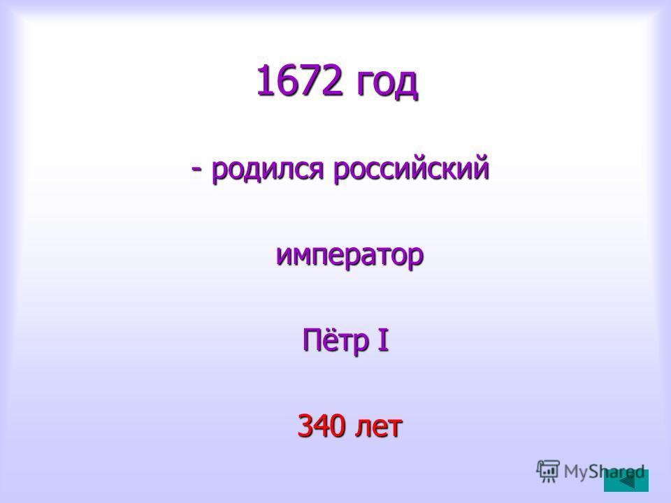 1672 год - родился российский - родился российский император император Пётр I Пётр I 340 лет 340 лет