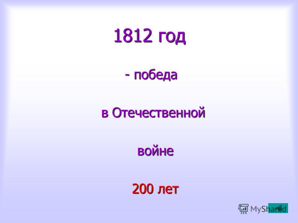1812 год - победа - победа в Отечественной в Отечественной войне войне 200 лет 200 лет