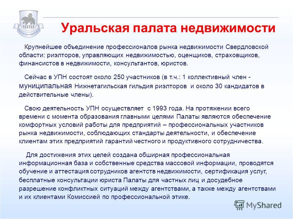 Уральская палата недвижимости Крупнейшее объединение профессионалов рынка недвижимости Свердловской области: риэлторов, управляющих недвижимостью, оценщиков, страховщиков, финансистов в недвижимости, консультантов, юристов. Сейчас в УПН состоят около