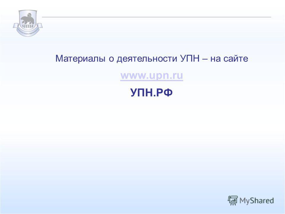 Материалы о деятельности УПН – на сайте www.upn.ru УПН.РФ
