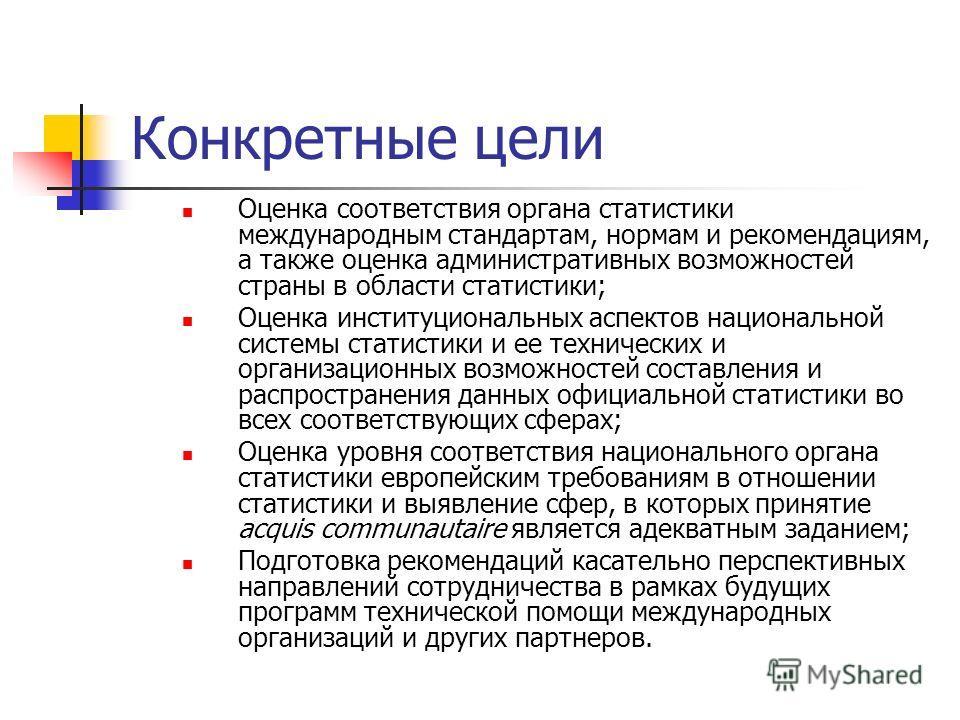 Конкретные цели Оценка соответствия органа статистики международным стандартам, нормам и рекомендациям, а также оценка административных возможностей страны в области статистики; Оценка институциональных аспектов национальной системы статистики и ее т