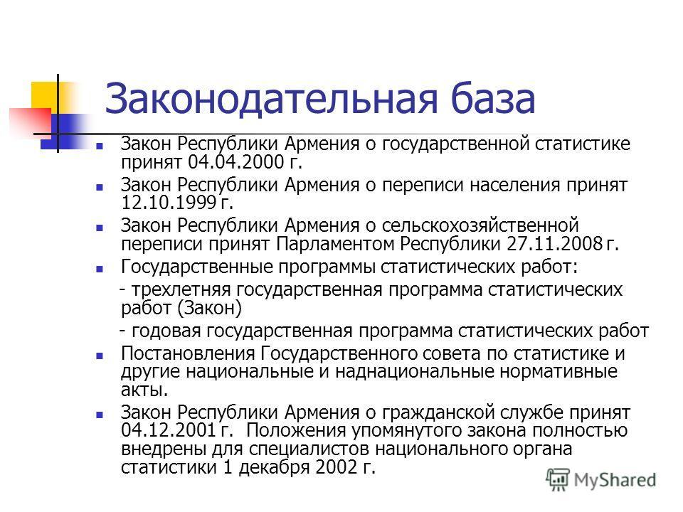Законодательная база Закон Республики Армения о государственной статистике принят 04.04.2000 г. Закон Республики Армения о переписи населения принят 12.10.1999 г. Закон Республики Армения о сельскохозяйственной переписи принят Парламентом Республики