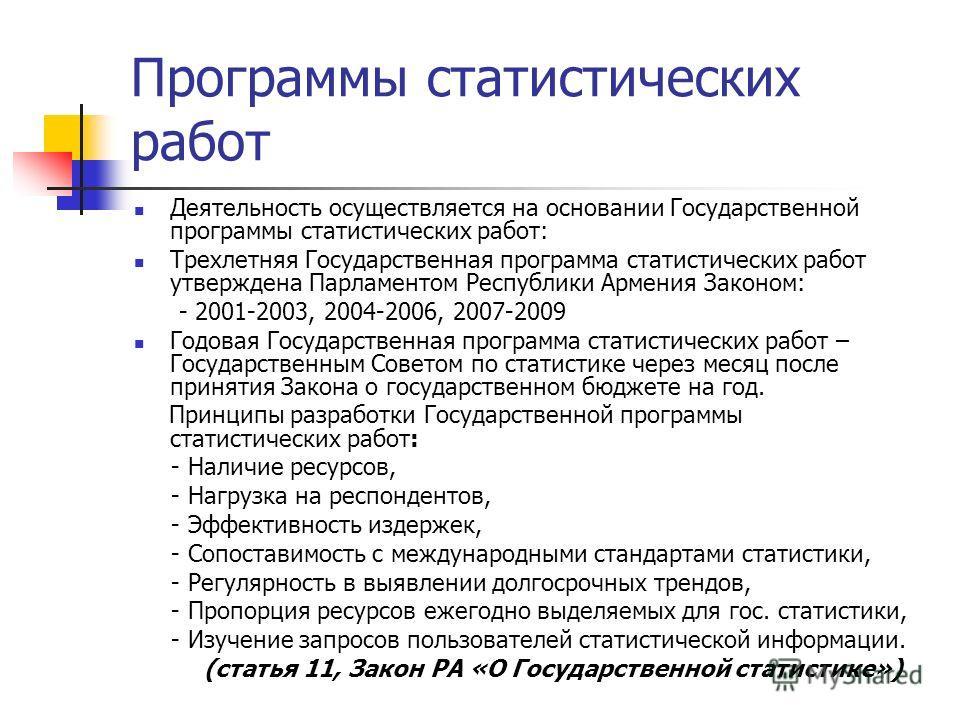 Программы статистических работ Деятельность осуществляется на основании Государственной программы статистических работ: Трехлетняя Государственная программа статистических работ утверждена Парламентом Республики Армения Законом: - 2001-2003, 2004-200