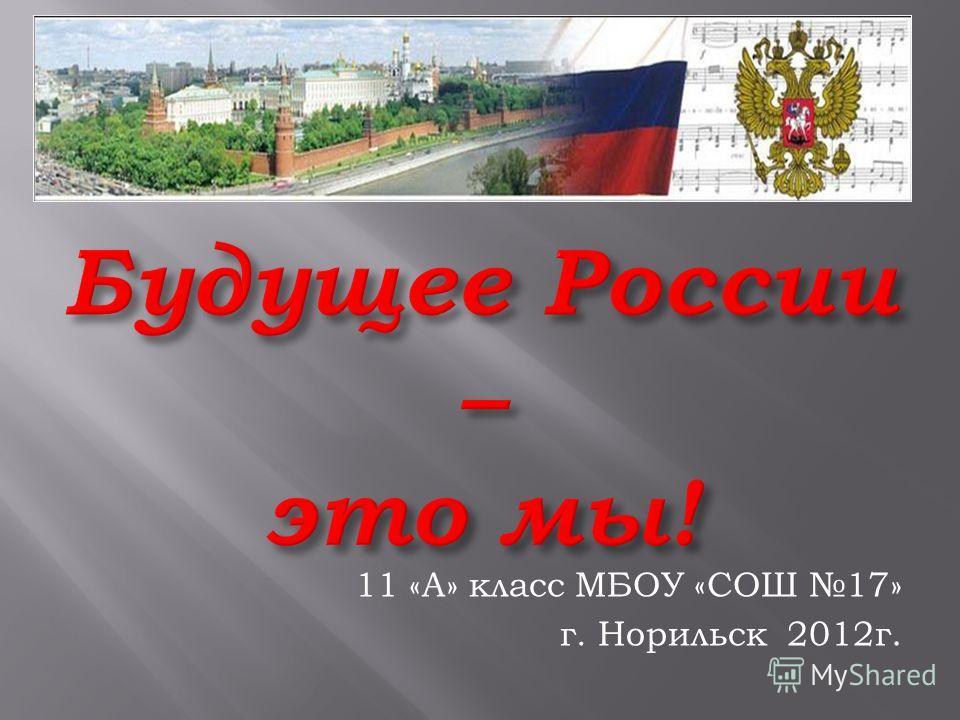 11 «А» класс МБОУ «СОШ 17» г. Норильск 2012г.