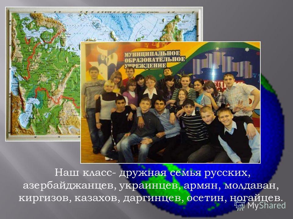 Наш класс- дружная семья русских, азербайджанцев, украинцев, армян, молдаван, киргизов, казахов, даргинцев, осетин, ногайцев.