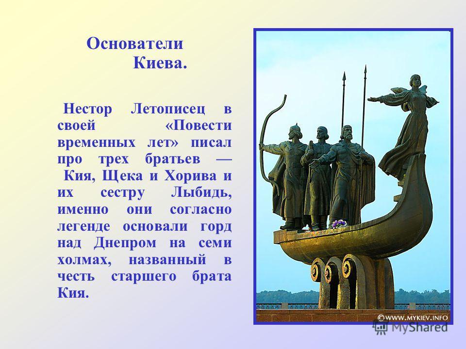 Основатели Киева. Нестор Летописец в своей «Повести временных лет» писал про трех братьев Кия, Щека и Хорива и их сестру Лыбидь, именно они согласно легенде основали горд над Днепром на семи холмах, названный в честь старшего брата Кия.