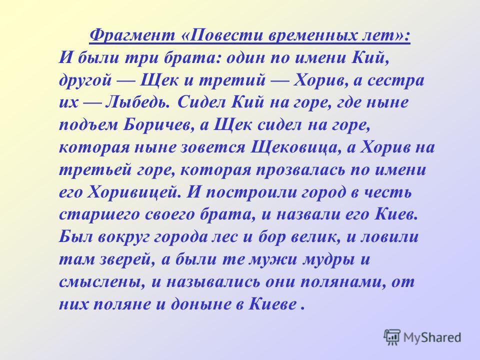 Фрагмент «Повести временных лет»: И были три брата: один по имени Кий, другой Щек и третий Хорив, а сестра их Лыбедь. Сидел Кий на горе, где ныне подъем Боричев, а Щек сидел на горе, которая ныне зовется Щековица, а Хорив на третьей горе, которая про