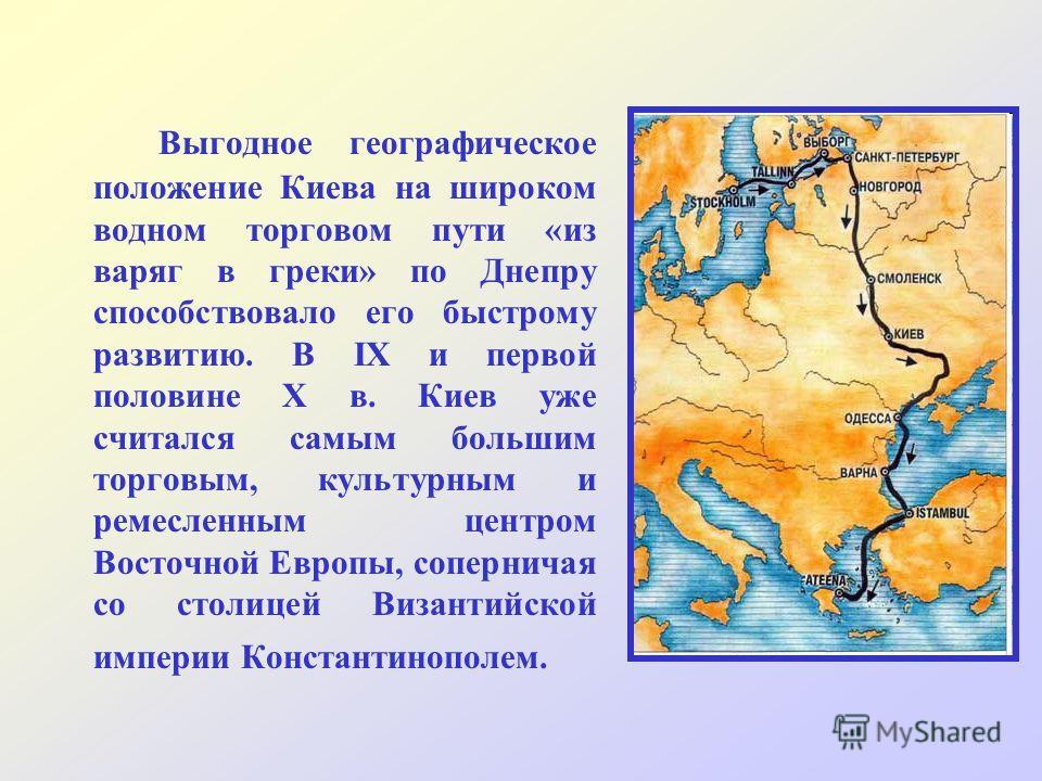 Выгодное географическое положение Киева на широком водном торговом пути «из варяг в греки» по Днепру способствовало его быстрому развитию. В IX и первой половине X в. Киев уже считался самым большим торговым, культурным и ремесленным центром Восточно