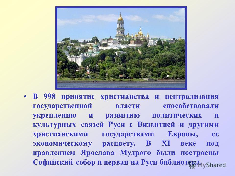 В 998 принятие христианства и централизация государственной власти способствовали укреплению и развитию политических и культурных связей Руси с Византией и другими христианскими государствами Европы, ее экономическому расцвету. В XI веке под правлени