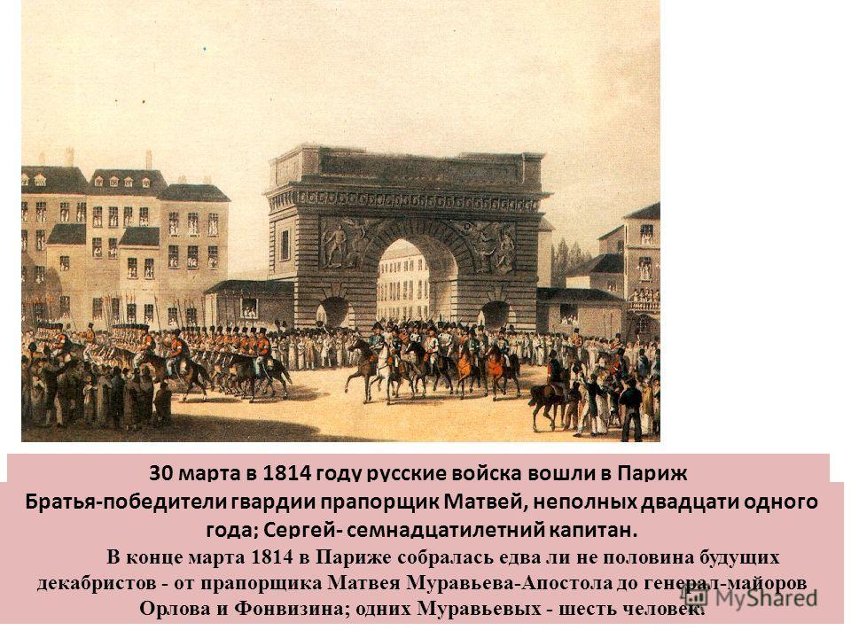 30 марта в 1814 году русские войска вошли в Париж Братья-победители гвардии прапорщик Матвей, неполных двадцати одного года; Сергей- семнадцатилетний капитан. В конце марта 1814 в Париже собралась едва ли не половина будущих декабристов - от прапорщи