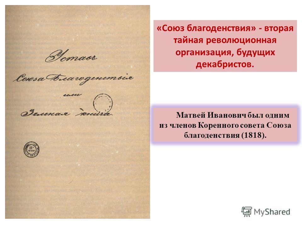 «Союз благоденствия» - вторая тайная революционная организация, будущих декабристов. Матвей Иванович был одним из членов Коренного совета Союза благоденствия (1818).