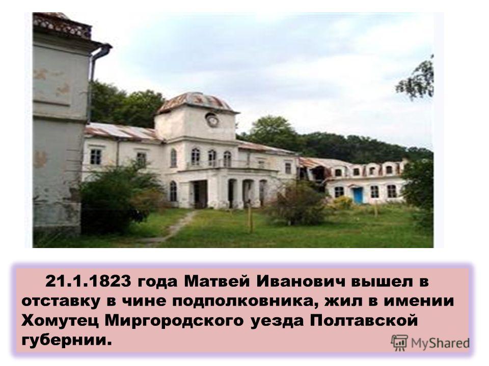 21.1.1823 года Матвей Иванович вышел в отставку в чине подполковника, жил в имении Хомутец Миргородского уезда Полтавской губернии.
