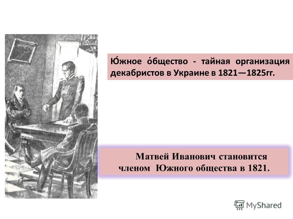 Ю́жное о́бщество - тайная организация декабристов в Украине в 18211825гг. Матвей Иванович становится членом Южного общества в 1821.