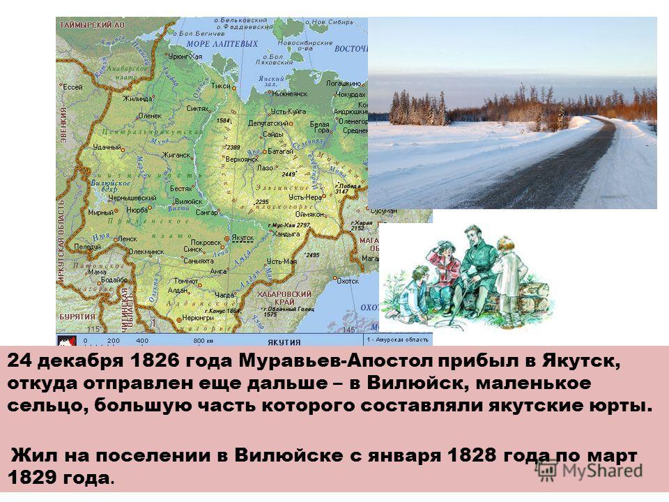 24 декабря 1826 года Муравьев-Апостол прибыл в Якутск, откуда отправлен еще дальше – в Вилюйск, маленькое сельцо, большую часть которого составляли якутские юрты. Жил на поселении в Вилюйске с января 1828 года по март 1829 года.