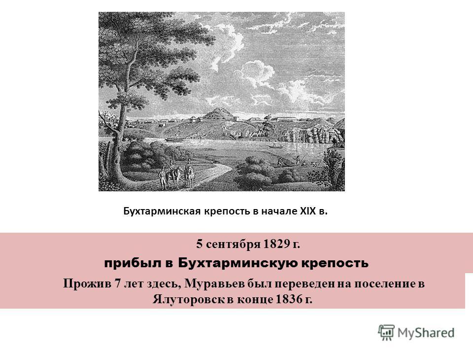 Бухтарминская крепость в начале XIX в. 5 сентября 1829 г. прибыл в Бухтарминскую крепость Прожив 7 лет здесь, Муравьев был переведен на поселение в Ялуторовск в конце 1836 г.