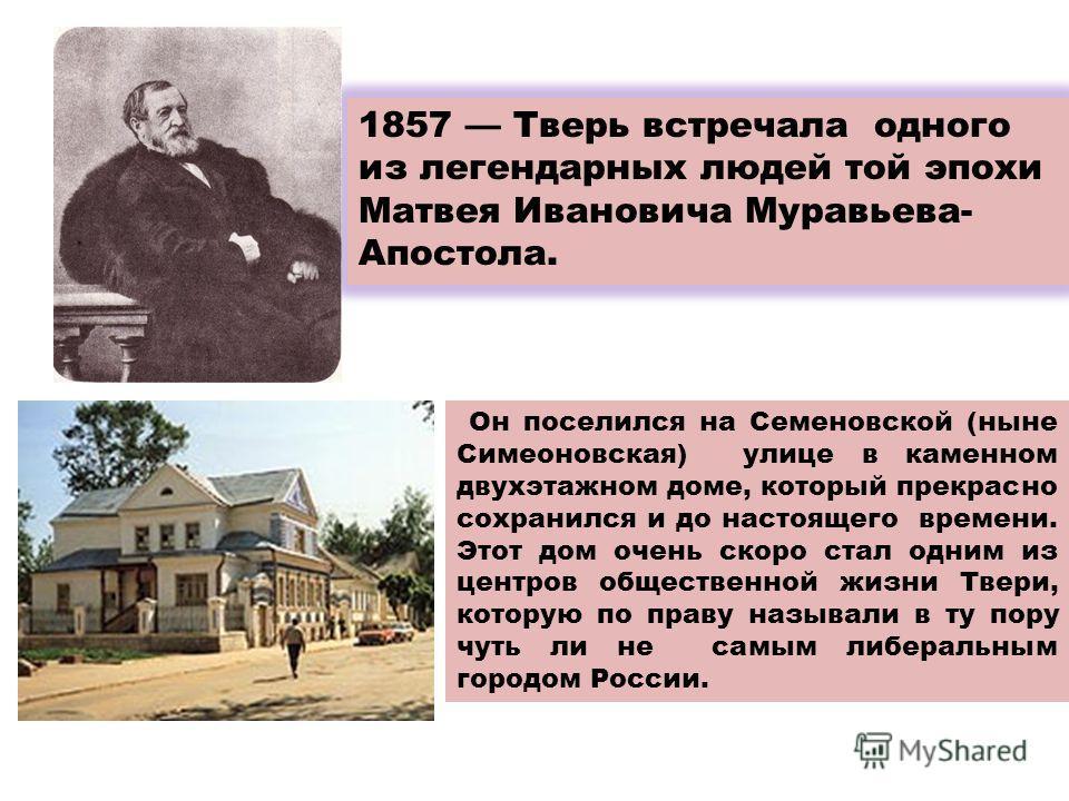1857 Тверь встречала одного из легендарных людей той эпохи Матвея Ивановича Муравьева- Апостола. Он поселился на Семеновской (ныне Симеоновская) улице в каменном двухэтажном доме, который прекрасно сохранился и до настоящего времени. Этот дом очень с