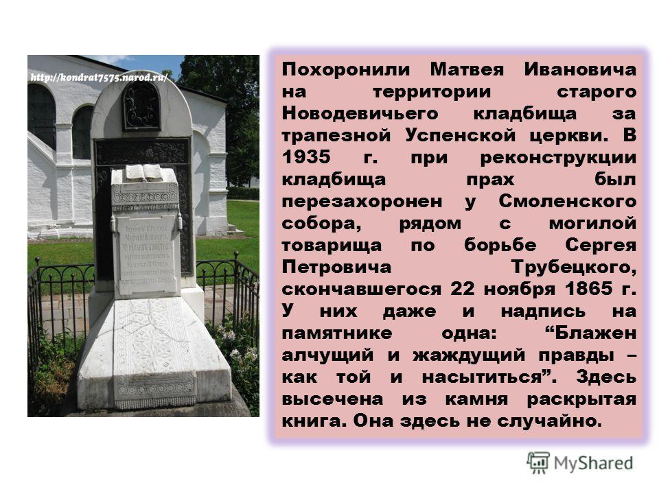 Похоронили Матвея Ивановича на территории старого Новодевичьего кладбища за трапезной Успенской церкви. В 1935 г. при реконструкции кладбища прах был перезахоронен у Смоленского собора, рядом с могилой товарища по борьбе Сергея Петровича Трубецкого,