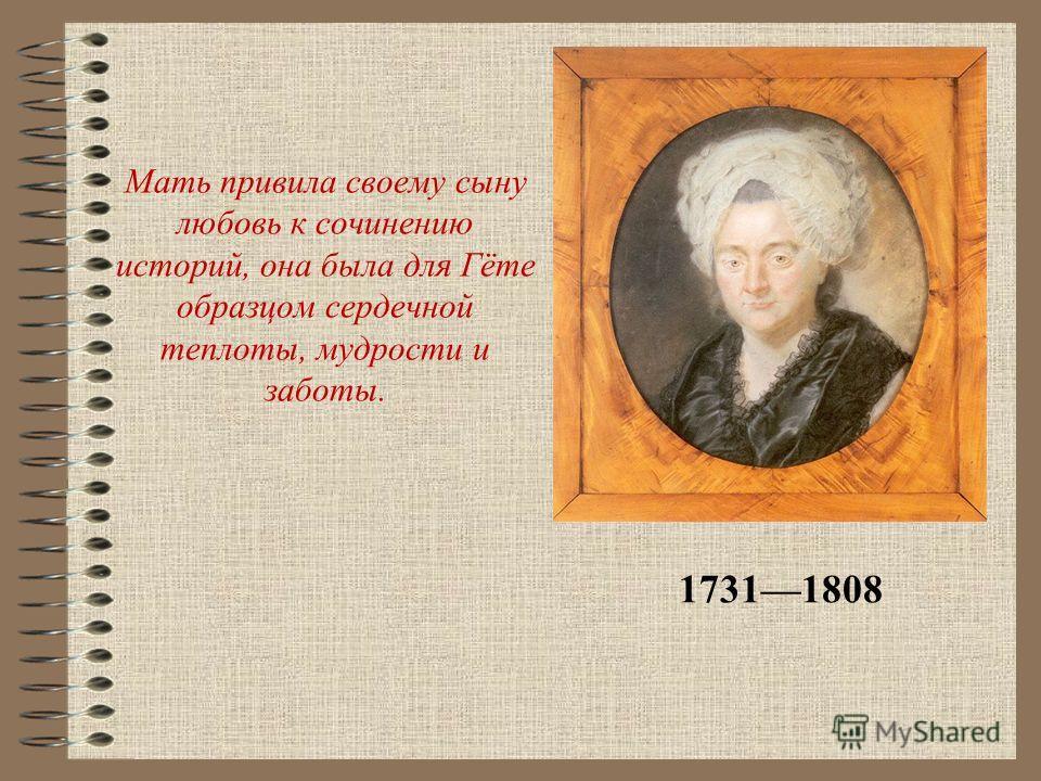 Мать привила своему сыну любовь к сочинению историй, она была для Гёте образцом сердечной теплоты, мудрости и заботы. 17311808