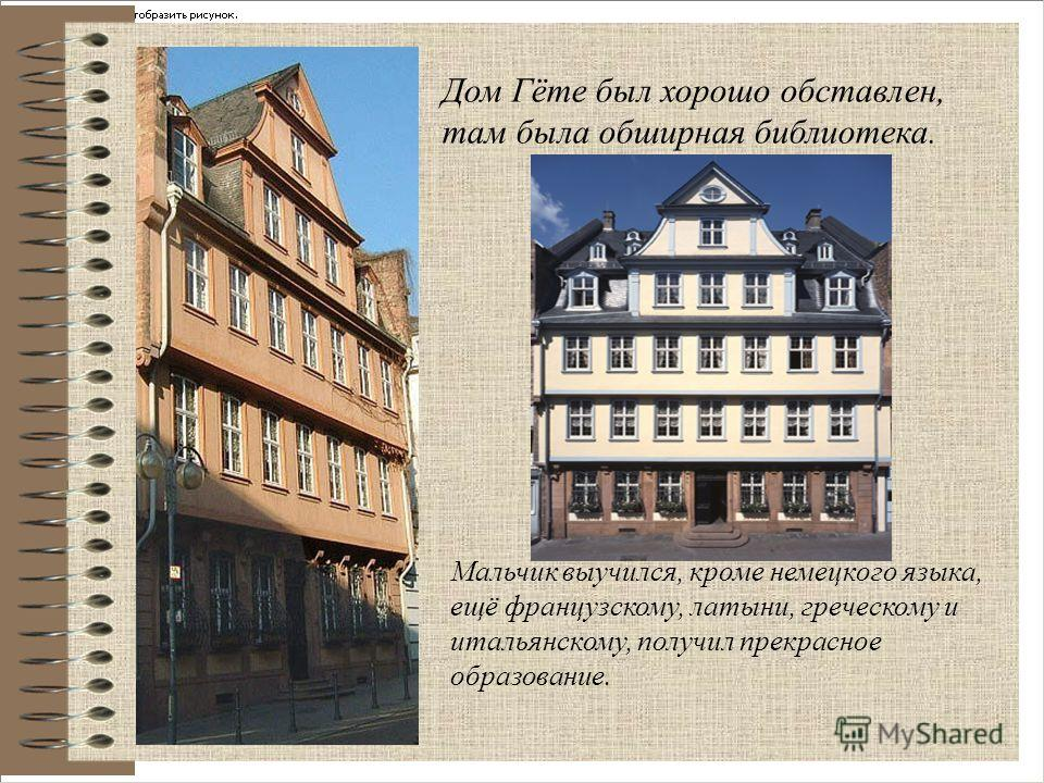 Дом Гёте был хорошо обставлен, там была обширная библиотека. Мальчик выучился, кроме немецкого языка, ещё французскому, латыни, греческому и итальянскому, получил прекрасное образование.