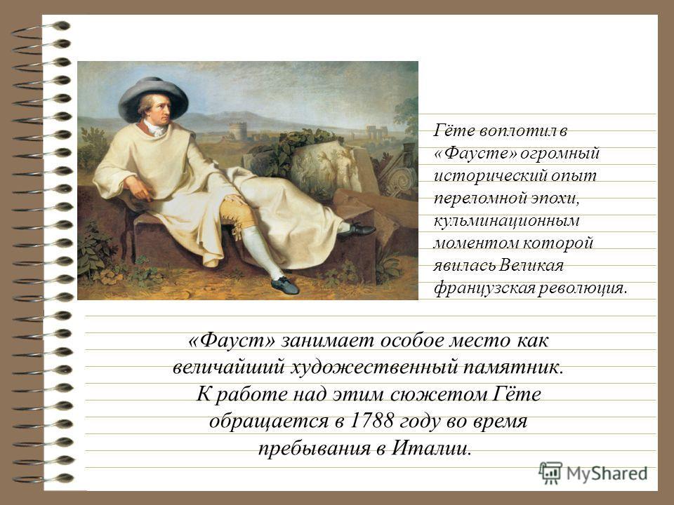 Гёте воплотил в «Фаусте» огромный исторический опыт переломной эпохи, кульминационным моментом которой явилась Великая французская революция. «Фауст» занимает особое место как величайший художественный памятник. К работе над этим сюжетом Гёте обращае