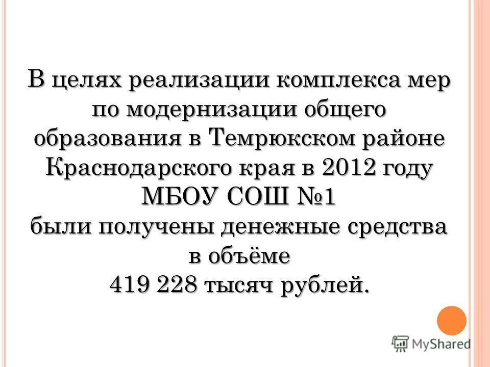 В целях реализации комплекса мер по модернизации общего образования в Темрюкском районе Краснодарского края в 2012 году МБОУ СОШ 1 были получены денежные средства в объёме 419 228 тысяч рублей.