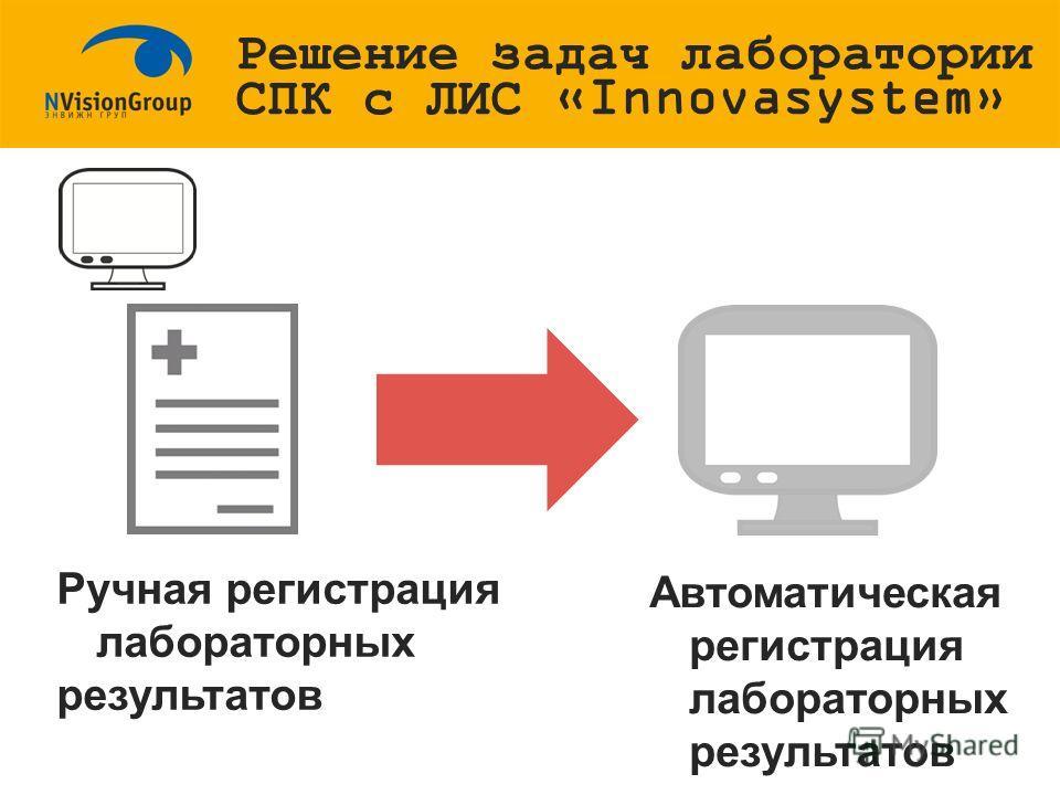 Ручная регистрация лабораторных результатов Автоматическая регистрация лабораторных результатов Решение задач лаборатории СПК с ЛИС «Innovasystem»