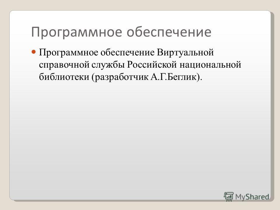 Программное обеспечение Программное обеспечение Виртуальной справочной службы Российской национальной библиотеки (разработчик А.Г.Беглик).