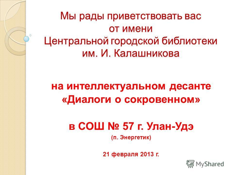 Мы рады приветствовать вас от имени Центральной городской библиотеки им. И. Калашникова на интеллектуальном десанте «Диалоги о сокровенном» в СОШ 57 г. Улан-Удэ (п. Энергетик) 21 февраля 2013 г.