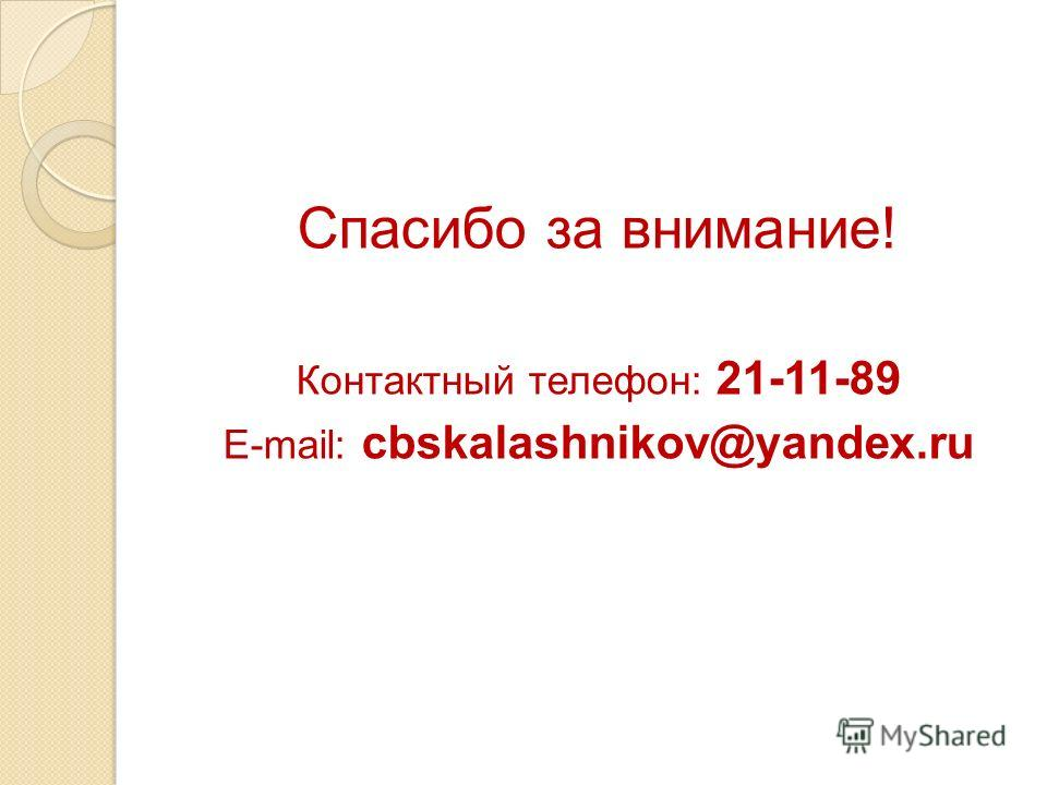 Спасибо за внимание! Контактный телефон: 21-11-89 E-mail: cbskalashnikov@yandex.ru