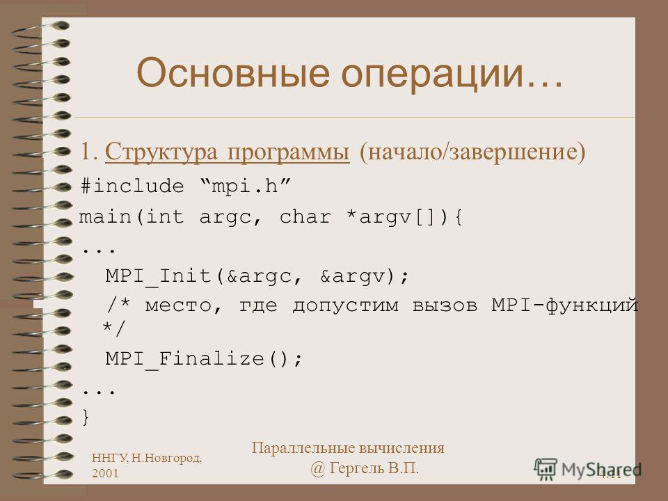 4.11 ННГУ, Н.Новгород, 2001 Параллельные вычисления @ Гергель В.П. Основные операции… 1. Структура программы (начало/завершение) #include mpi.h main(int argc, char *argv[]){... MPI_Init(&argc, &argv); /* место, где допустим вызов MPI-функций */ MPI_F