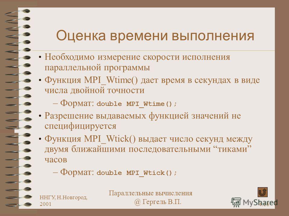 4.16 ННГУ, Н.Новгород, 2001 Параллельные вычисления @ Гергель В.П. Оценка времени выполнения Необходимо измерение скорости исполнения параллельной программы Функция MPI_Wtime() дает время в секундах в виде числа двойной точности – Формат: double MPI_